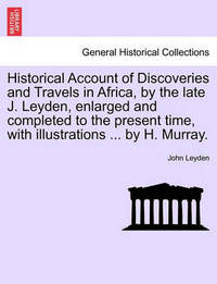 Historical Account of Discoveries and Travels in Africa, by the Late J. Leyden, Enlarged and Completed to the Present Time, with Illustrations ... by H. Murray. by John Leyden