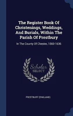 The Register Book of Christenings, Weddings, and Burials, Within the Parish of Prestbury by Prestbury (England)