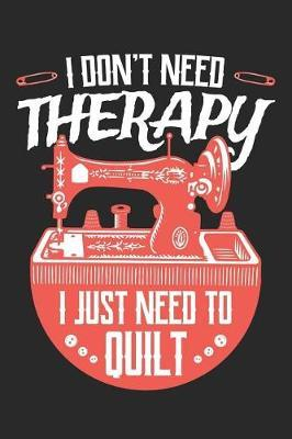I Don't Need Therapy I Just Need to Quilt by Quilting Moments