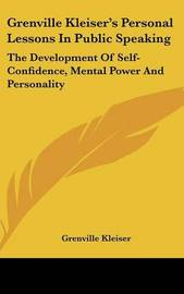 Grenville Kleiser's Personal Lessons in Public Speaking: The Development of Self-Confidence, Mental Power and Personality by Grenville Kleiser