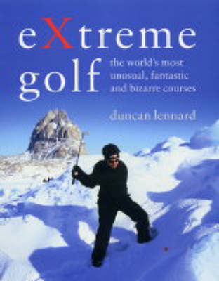 Extreme Golf: The World's Most Extreme Courses by Duncan Lennard