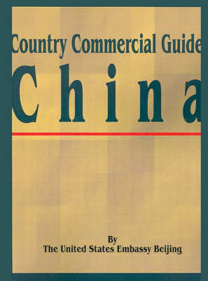 Country Commercial Guide: China by United States Embassy Beijing