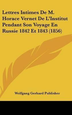 Lettres Intimes de M. Horace Vernet de L'Institut Pendant Son Voyage En Russie 1842 Et 1843 (1856) by Gerhard Publisher Wolfgang Gerhard Publisher