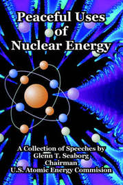 Peaceful Uses of Nuclear Energy by Glenn T Seaborg (Lawrence Berkeley Laboratory, California Univ. of California, Berkeley Univ. of California, Berkeley Univ. of California, Berkeley Un image
