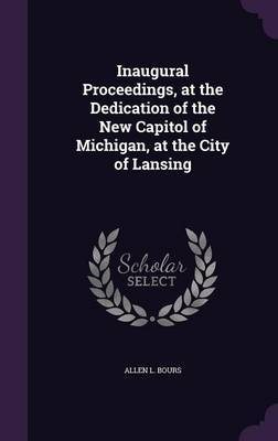 Inaugural Proceedings, at the Dedication of the New Capitol of Michigan, at the City of Lansing by Allen L Bours