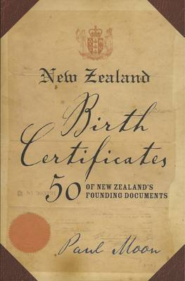 New Zealand Birth Certificates: 50 of New Zealand's Founding Documents by Paul Moon