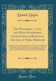 The Wonderful Life, and Most Surprising Adventures of Robinson Crusoe, of York, Mariner by Daniel Defoe