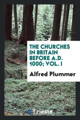 The Churches in Britain Before A.D. 1000; Vol. I by Alfred Plummer