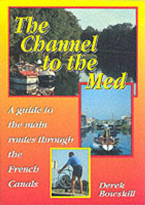 The Channel to the Med: Guide to the Main Routes Through the French Canals by Derek Bowskill