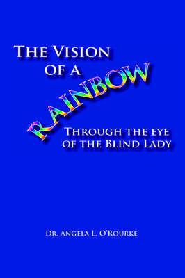 The Vision of a Rainbow Through the Eye of the Blind Lady by Dr. Angela O'Rourke