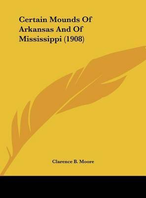 Certain Mounds of Arkansas and of Mississippi (1908) by Clarence B Moore