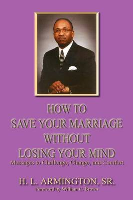 How to Save Your Marriage without Losing Your Mind by Henry L. Armington