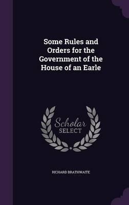 Some Rules and Orders for the Government of the House of an Earle by Richard Brathwaite