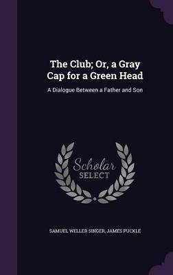 The Club; Or, a Gray Cap for a Green Head by Samuel Weller Singer