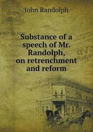 Substance of a Speech of Mr. Randolph, on Retrenchment and Reform by John Randolph