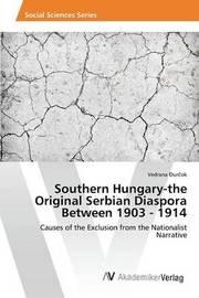 Southern Hungary-The Original Serbian Diaspora Between 1903 - 1914 by Durcok Vedrana