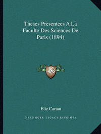 Theses Presentees a la Faculte Des Sciences de Paris (1894) by Elie Cartan