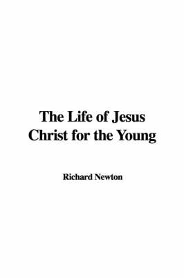 The Life of Jesus Christ for the Young by Richard Newton image