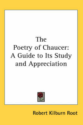 The Poetry of Chaucer: A Guide to Its Study and Appreciation by Robert Kilburn Root