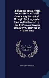 The School of the Heart, Or, the Heart of Itself Gone Away from God, Brought Back Again to Him and Instructed by Him by Francis Quarles [Really by C. Harvey], in 47 Emblems by Christopher Harvey