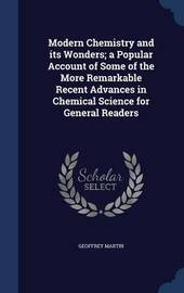 Modern Chemistry and Its Wonders; A Popular Account of Some of the More Remarkable Recent Advances in Chemical Science for General Readers by Geoffrey Martin