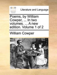 Poems, by William Cowper, ... in Two Volumes. ... a New Edition. Volume 1 of 2 by William Cowper