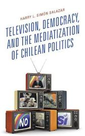 Television, Democracy, and the Mediatization of Chilean Politics by Harry L. Simon Salazar