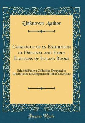 Catalogue of an Exhibition of Original and Early Editions of Italian Books by Unknown Author