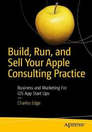 Build, Run, and Sell Your Apple Consulting Practice by Charles Edge