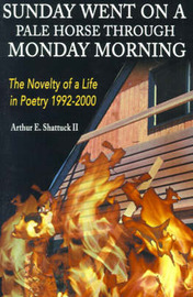 Sunday Went on a Pal Horse Through Monday Morning: The Novelty of a Life in Poetry 1992-2000 by Arthur E Shattuck, II image