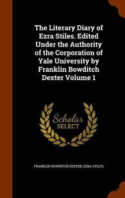 The Literary Diary of Ezra Stiles. Edited Under the Authority of the Corporation of Yale University by Franklin Bowditch Dexter Volume 1 by Franklin Bowditch Dexter