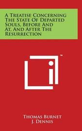A Treatise Concerning the State of Departed Souls, Before and AT, and After the Resurrection by Thomas Burnet