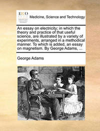 An Essay on Electricity; In Which the Theory and Practice of That Useful Science, Are Illustrated by a Variety of Experiments, Arranged in a Methodical Manner. to Which Is Added, an Essay on Magnetism. by George Adams, by George Adams
