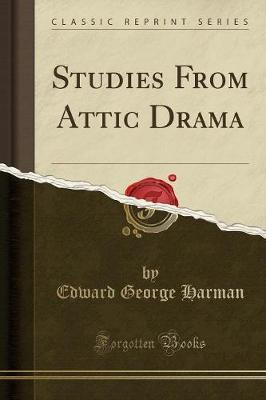 Studies from Attic Drama (Classic Reprint) by Edward George Harman