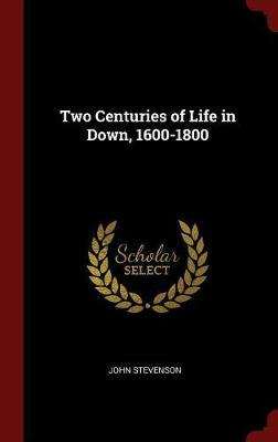Two Centuries of Life in Down, 1600-1800 by John Stevenson