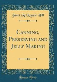Canning, Preserving and Jelly Making (Classic Reprint) by Janet McKenzie Hill