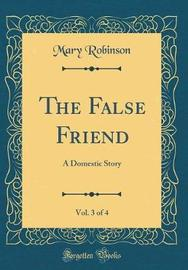 The False Friend, Vol. 3 of 4 by Mary Robinson
