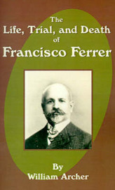 The Life, Trial, and Death of Francisco Ferrer by William Archer