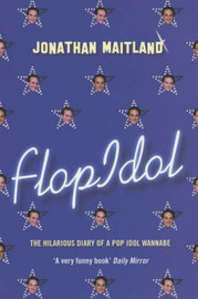 Flop Idol: The Hilarious Diary of a Pop Idol Wannabe by Jonathan Maitland image