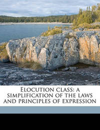 Elocution Class: A Simplification of the Laws and Principles of Expression by Eleanor O'Grady