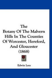 The Botany of the Malvern Hills in the Counties of Worcester, Hereford, and Gloucester (1868) by Edwin Lees