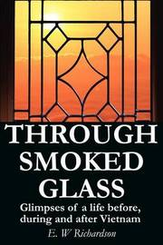 Through Smoked Glass: Glimpses of a Life Before, During and After Vietnam by E. W. Richardson image