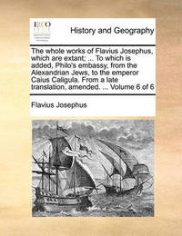 The Whole Works of Flavius Josephus, Which Are Extant; ... to Which Is Added, Philo's Embassy, from the Alexandrian Jews, to the Emperor Caius Caligula. from a Late Translation, Amended. ... Volume 6 of 6 by Flavius Josephus