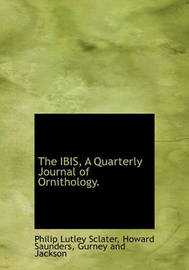 The Ibis, a Quarterly Journal of Ornithology. by Philip Lutley Sclater