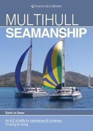 Multihull Seamanship - A A-Z of skills for catamarans & trimarans /cruising & racing 2e by Gavin Le Sueur