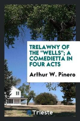 Trelawny of the Wells; A Comedietta in Four Acts by Arthur W. Pinero