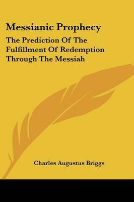 Messianic Prophecy: The Prediction of the Fulfillment of Redemption Through the Messiah by Charles Augustus Briggs image