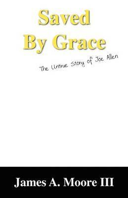 Saved by Grace: The Untrue Story of Joe Allen by James A. Moore III