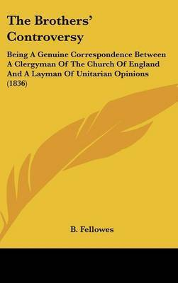 The Brothers' Controversy: Being A Genuine Correspondence Between A Clergyman Of The Church Of England And A Layman Of Unitarian Opinions (1836) by B Fellowes