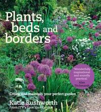 Plants, Beds and Borders: Create and Maintain Your Perfect Garden by Katie Rushworth